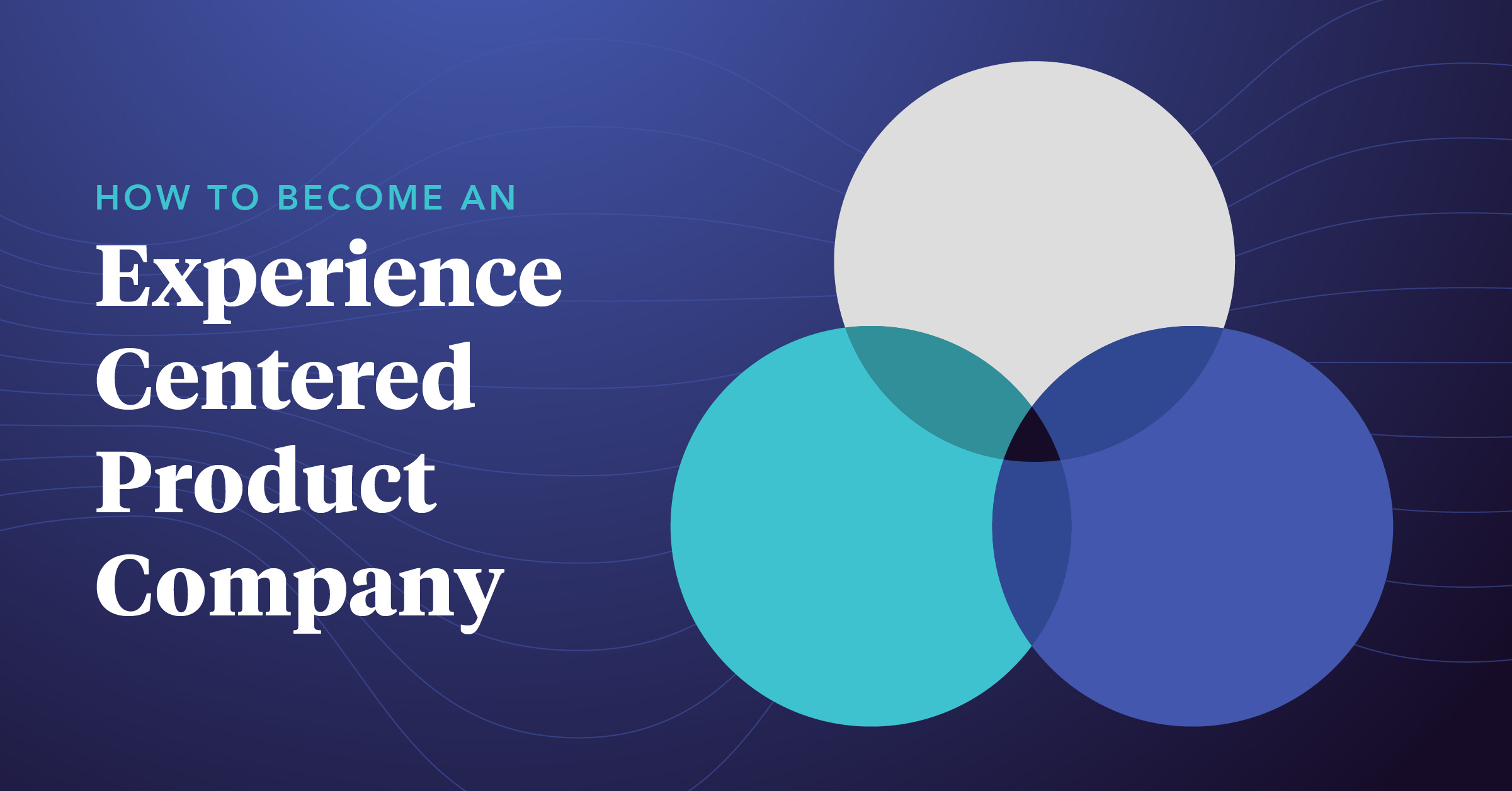 How To Become An Experience Centered Product Company Praxent